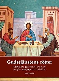 Gudstjänstens rötter: Urkyrkans gudstjänst i ljuset av templet, synagogan och måltiden