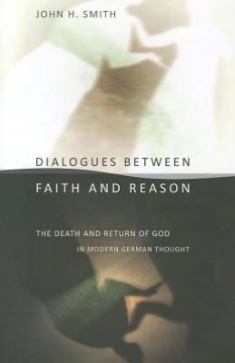 Dialohues Between Faith and Reason: The Death and Return of God in Modern German Thought