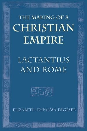 Making of a Christian Empire: Lactantius and Rome