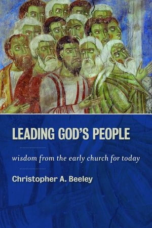 Leading Gods people: Wisdom from the Early Church for Today