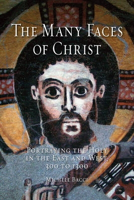 Many Faces of Christ: Portraying the Holy on the East and West, 300 to 1300