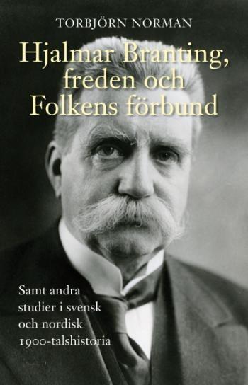 Hjalmar Branting, freden och Folkens förbund - samt andra studier i svensk och nordisk 1900-talshistoria