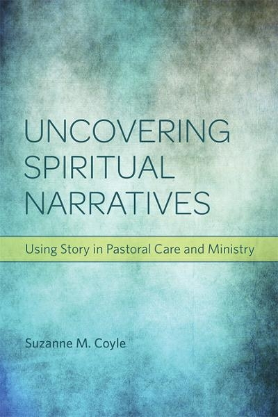 Uncovering Spiritual Narratives: Using Story in Patoral Care and Ministry
