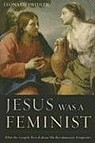 Jesus Was a Feminist: What the Gospels Reval about His Revolutionary Perspective