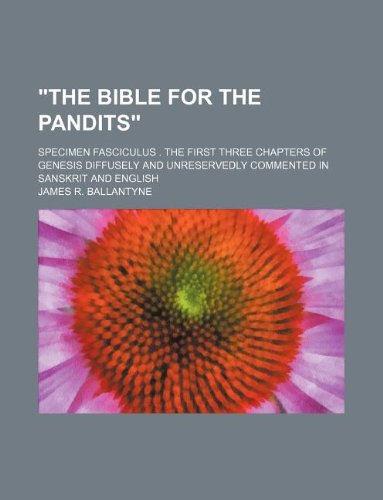 The Bible for the Pandits; Specimen Fasciculus . the First Three Chapters of Genesis Diffusely and Unreservedly Commented in Sanskrit and English