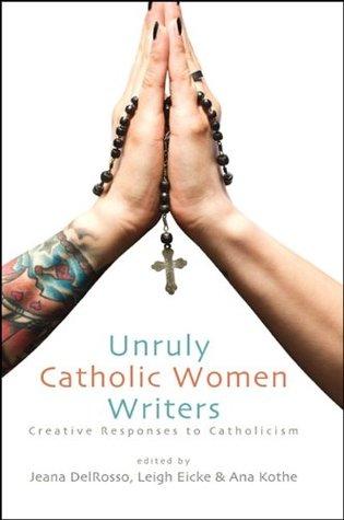 Unruly Catholic Women Writers: Creatvie Responses to Catholicism