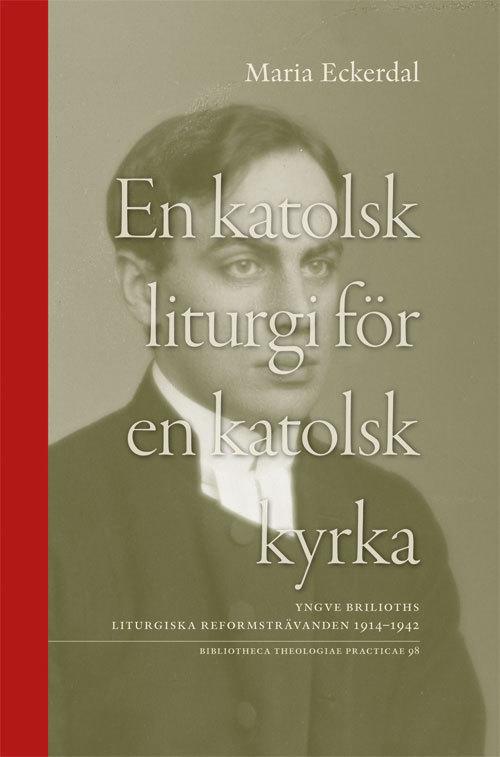 En katolsk liturgi för en katolsk kyrka: Yngve Briloths liturgiska reformsträvanden 1914-1942
