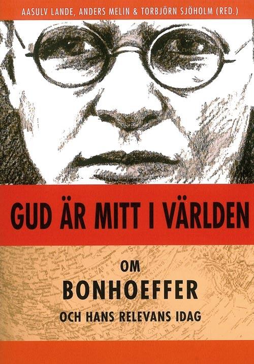 Gud är mitt i världen: Om Bonhoeffer och hans relevans idag