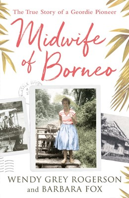 Midwife of Borneo The True Story of a Geordie Pioneer