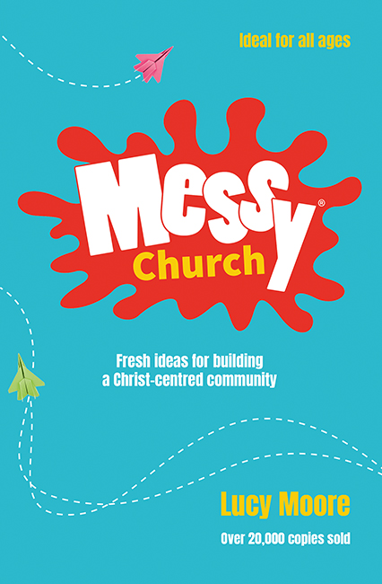 Messy Church - Fresh Ideas for Building a Christ-centred Community