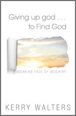 Giving Up god... to Find God: Breaking Free of Idolatry