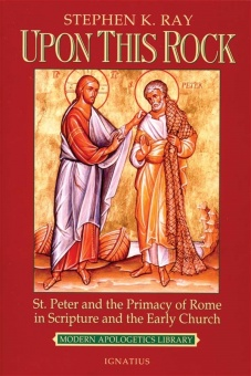 Upon This Rock - St. Peter and the Primacy of Rome in Scripture and the Early Church