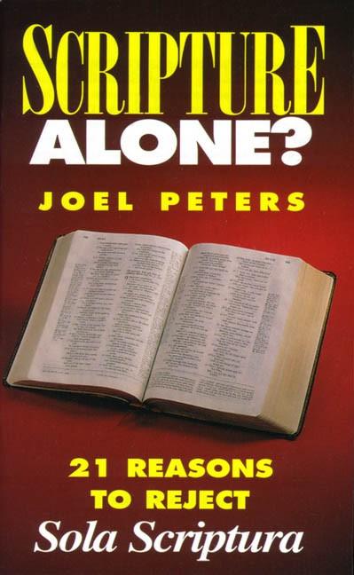 Scripture Alone? - 21 Reasons to Reject Sola Scriptura